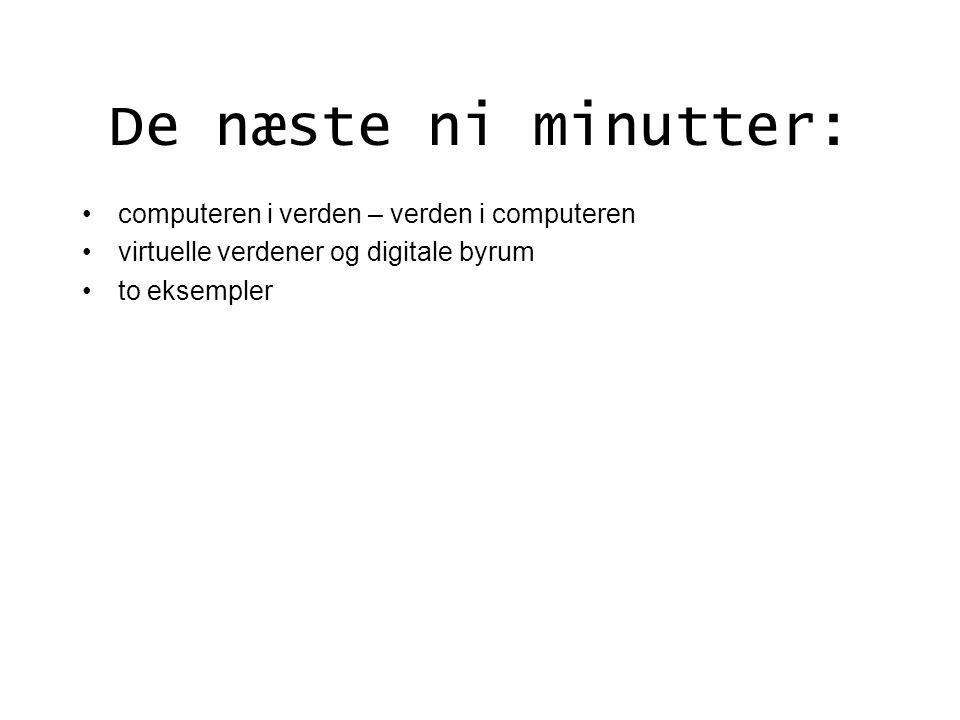 De næste ni minutter: computeren i verden – verden i computeren virtuelle verdener og digitale byrum to eksempler