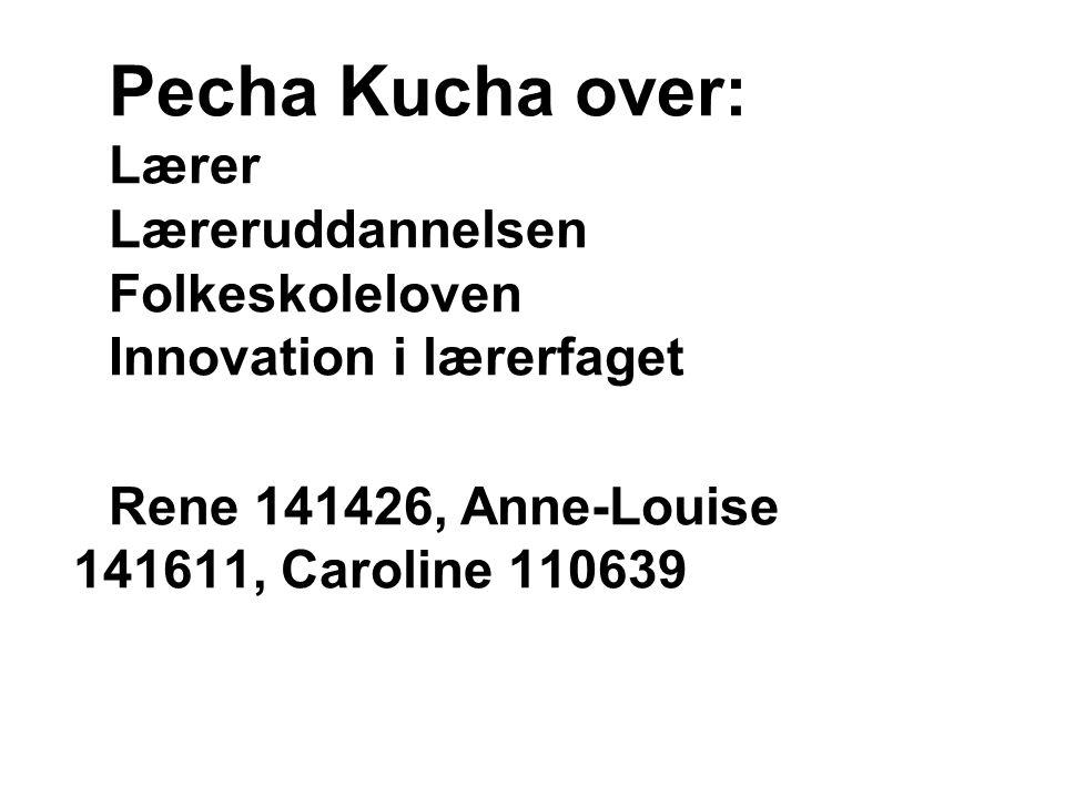 Pecha Kucha over: Lærer Læreruddannelsen Folkeskoleloven Innovation i lærerfaget Rene 141426, Anne-Louise 141611, Caroline 110639