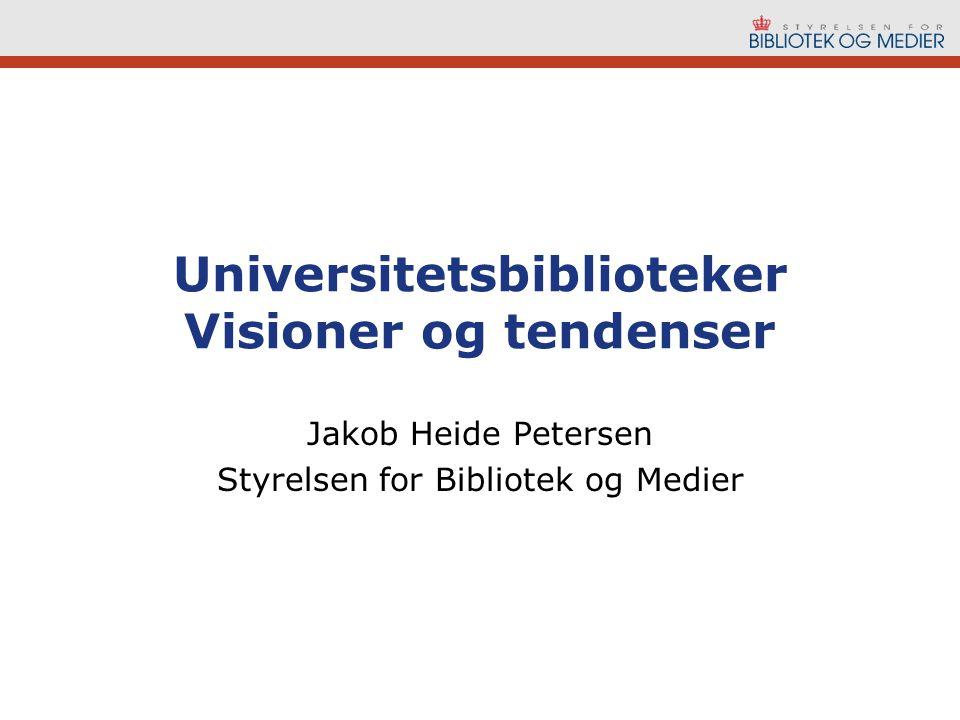 Universitetsbiblioteker Visioner og tendenser Jakob Heide Petersen Styrelsen for Bibliotek og Medier
