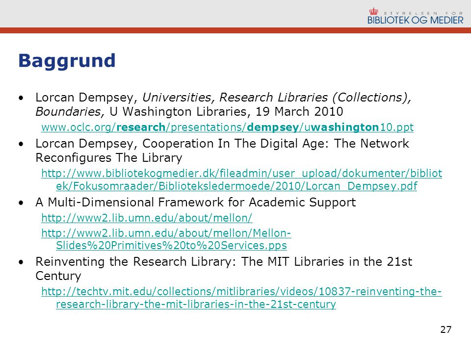 Baggrund Lorcan Dempsey, Universities, Research Libraries (Collections), Boundaries, U Washington Libraries, 19 March 2010 www.oclc.org/research/presentations/dempsey/uwashington10.ppt Lorcan Dempsey, Cooperation In The Digital Age: The Network Reconfigures The Library http://www.bibliotekogmedier.dk/fileadmin/user_upload/dokumenter/bibliot ek/Fokusomraader/Biblioteksledermoede/2010/Lorcan_Dempsey.pdf A Multi-Dimensional Framework for Academic Support http://www2.lib.umn.edu/about/mellon/ http://www2.lib.umn.edu/about/mellon/Mellon- Slides%20Primitives%20to%20Services.pps Reinventing the Research Library: The MIT Libraries in the 21st Century http://techtv.mit.edu/collections/mitlibraries/videos/10837-reinventing-the- research-library-the-mit-libraries-in-the-21st-century 27