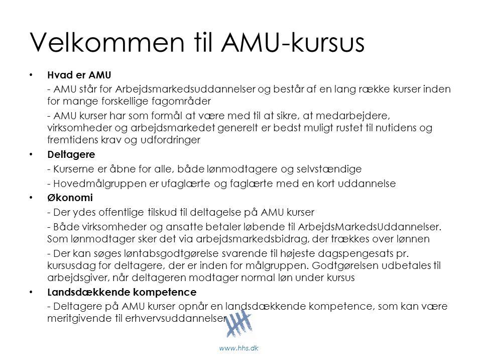 www.hhs.dk Velkommen til AMU-kursus Hvad er AMU - AMU står for Arbejdsmarkedsuddannelser og består af en lang række kurser inden for mange forskellige fagområder - AMU kurser har som formål at være med til at sikre, at medarbejdere, virksomheder og arbejdsmarkedet generelt er bedst muligt rustet til nutidens og fremtidens krav og udfordringer Deltagere - Kurserne er åbne for alle, både lønmodtagere og selvstændige - Hovedmålgruppen er ufaglærte og faglærte med en kort uddannelse Økonomi - Der ydes offentlige tilskud til deltagelse på AMU kurser - Både virksomheder og ansatte betaler løbende til ArbejdsMarkedsUddannelser.
