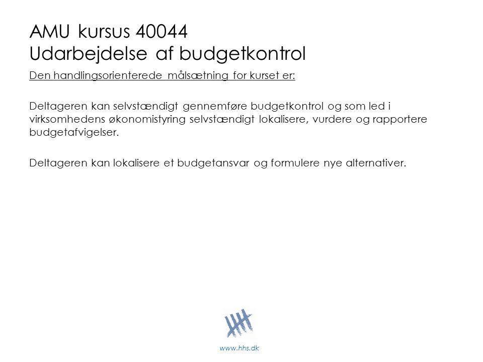 www.hhs.dk AMU kursus 40044 Udarbejdelse af budgetkontrol Den handlingsorienterede målsætning for kurset er: Deltageren kan selvstændigt gennemføre budgetkontrol og som led i virksomhedens økonomistyring selvstændigt lokalisere, vurdere og rapportere budgetafvigelser.