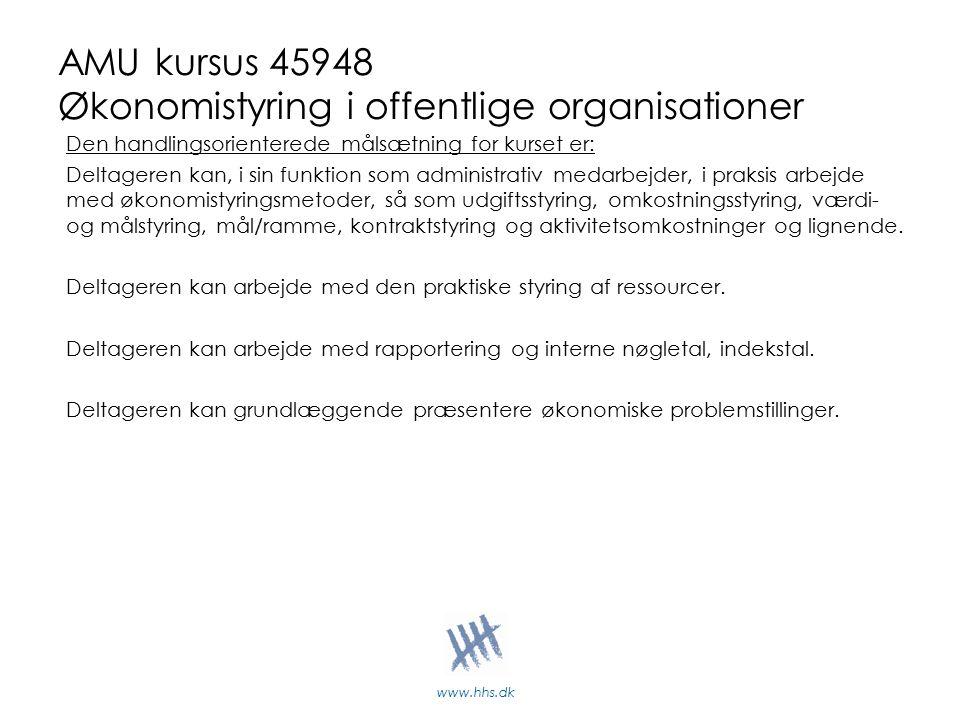www.hhs.dk AMU kursus 45948 Økonomistyring i offentlige organisationer Den handlingsorienterede målsætning for kurset er: Deltageren kan, i sin funktion som administrativ medarbejder, i praksis arbejde med økonomistyringsmetoder, så som udgiftsstyring, omkostningsstyring, værdi- og målstyring, mål/ramme, kontraktstyring og aktivitetsomkostninger og lignende.