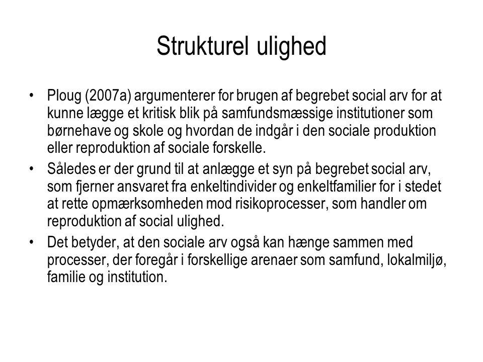 Strukturel ulighed Ploug (2007a) argumenterer for brugen af begrebet social arv for at kunne lægge et kritisk blik på samfundsmæssige institutioner som børnehave og skole og hvordan de indgår i den sociale produktion eller reproduktion af sociale forskelle.