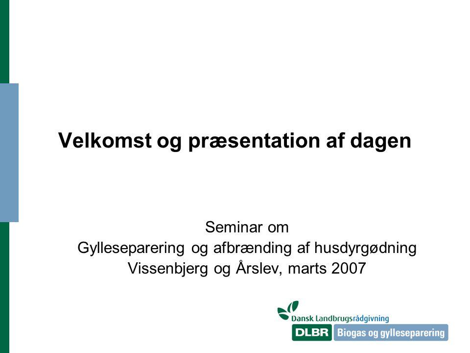 Velkomst og præsentation af dagen Seminar om Gylleseparering og afbrænding af husdyrgødning Vissenbjerg og Årslev, marts 2007