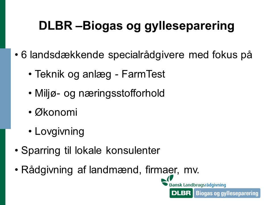 DLBR –Biogas og gylleseparering 6 landsdækkende specialrådgivere med fokus på Teknik og anlæg - FarmTest Miljø- og næringsstofforhold Økonomi Lovgivning Sparring til lokale konsulenter Rådgivning af landmænd, firmaer, mv.