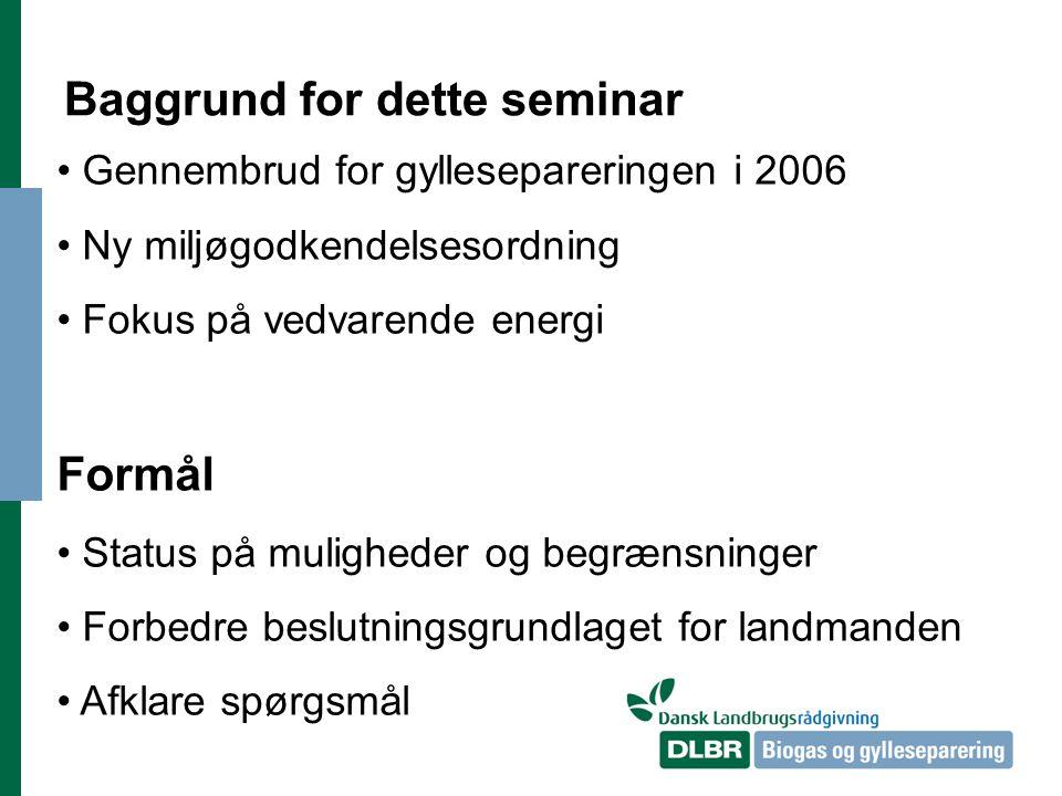 Baggrund for dette seminar Gennembrud for gyllesepareringen i 2006 Ny miljøgodkendelsesordning Fokus på vedvarende energi Formål Status på muligheder og begrænsninger Forbedre beslutningsgrundlaget for landmanden Afklare spørgsmål