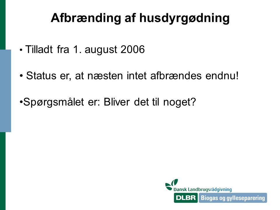 Afbrænding af husdyrgødning Tilladt fra 1. august 2006 Status er, at næsten intet afbrændes endnu.