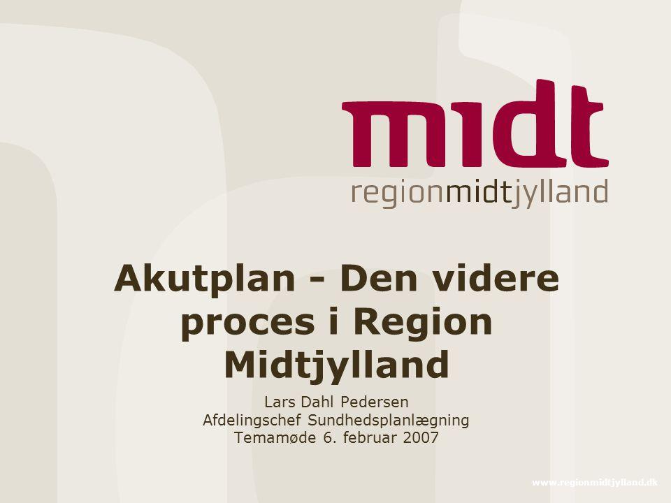 www.regionmidtjylland.dk Akutplan - Den videre proces i Region Midtjylland Lars Dahl Pedersen Afdelingschef Sundhedsplanlægning Temamøde 6.