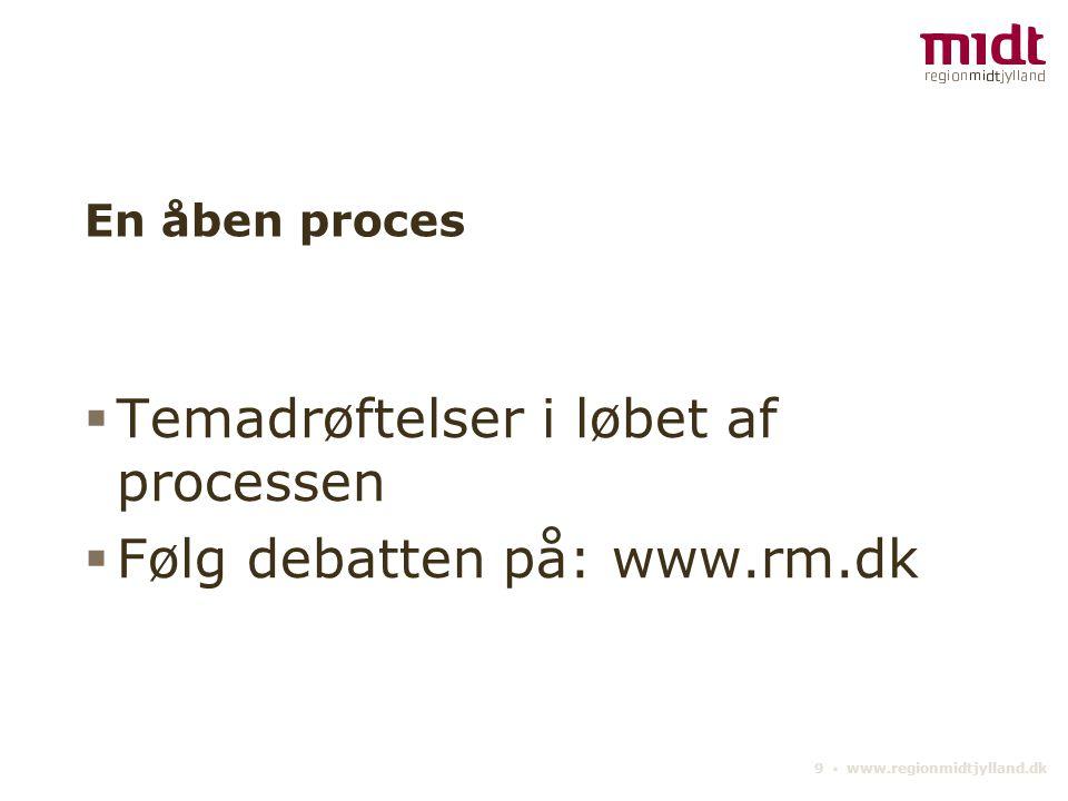 9 ▪ www.regionmidtjylland.dk En åben proces  Temadrøftelser i løbet af processen  Følg debatten på: www.rm.dk