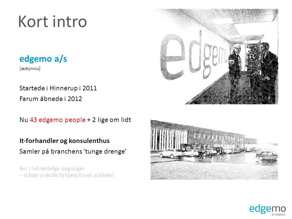 Kort intro edgemo a/s [ædsjmou] Startede i Hinnerup i 2011 Farum åbnede i 2012 Nu 43 edgemo people + 2 lige om lidt It-forhandler og konsulenthus Samler på branchens 'tunge drenge' Bor i halvkedelige bygninger – måske vi skulle få hjælp fra en arkitekt