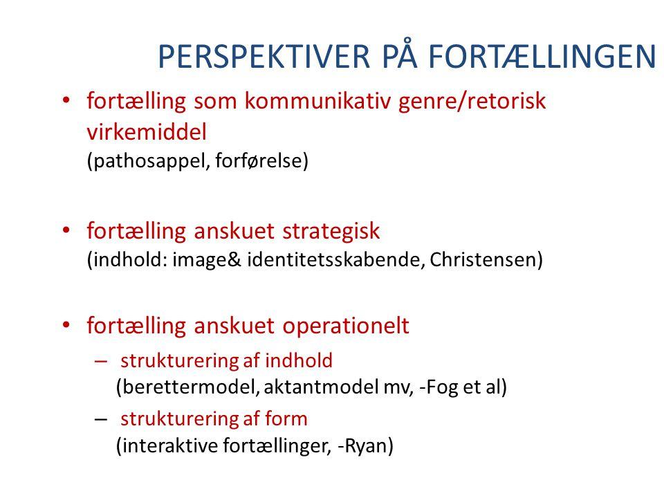 PERSPEKTIVER PÅ FORTÆLLINGEN fortælling som kommunikativ genre/retorisk virkemiddel (pathosappel, forførelse) fortælling anskuet strategisk (indhold: image& identitetsskabende, Christensen) fortælling anskuet operationelt – strukturering af indhold (berettermodel, aktantmodel mv, -Fog et al) – strukturering af form (interaktive fortællinger, -Ryan)