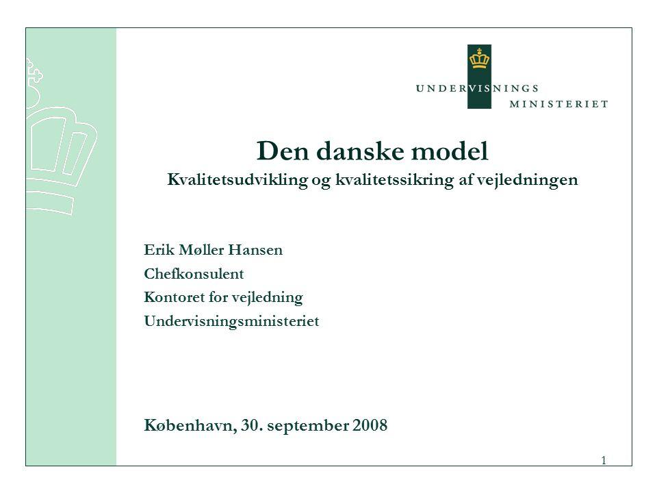 1 Den danske model Kvalitetsudvikling og kvalitetssikring af vejledningen Erik Møller Hansen Chefkonsulent Kontoret for vejledning Undervisningsministeriet København, 30.