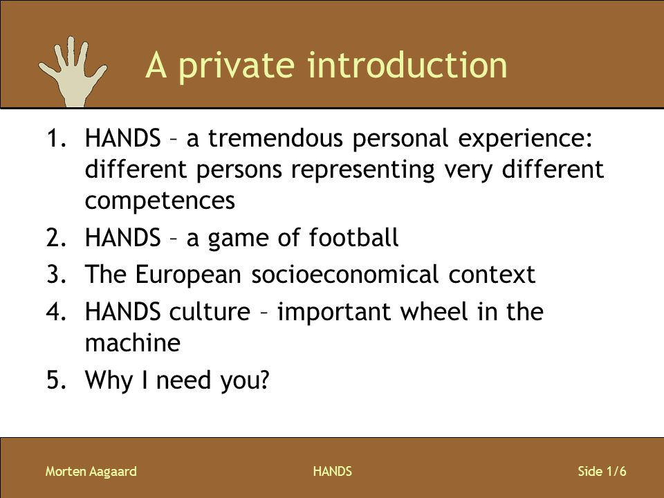 Morten AagaardHANDS Side 1/6 A private introduction 1.HANDS – a tremendous personal experience: different persons representing very different competences 2.HANDS – a game of football 3.The European socioeconomical context 4.HANDS culture – important wheel in the machine 5.Why I need you