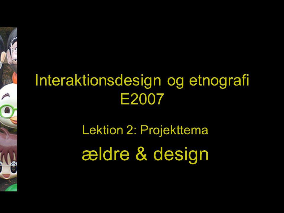 Interaktionsdesign og etnografi E2007 Lektion 2: Projekttema ældre & design