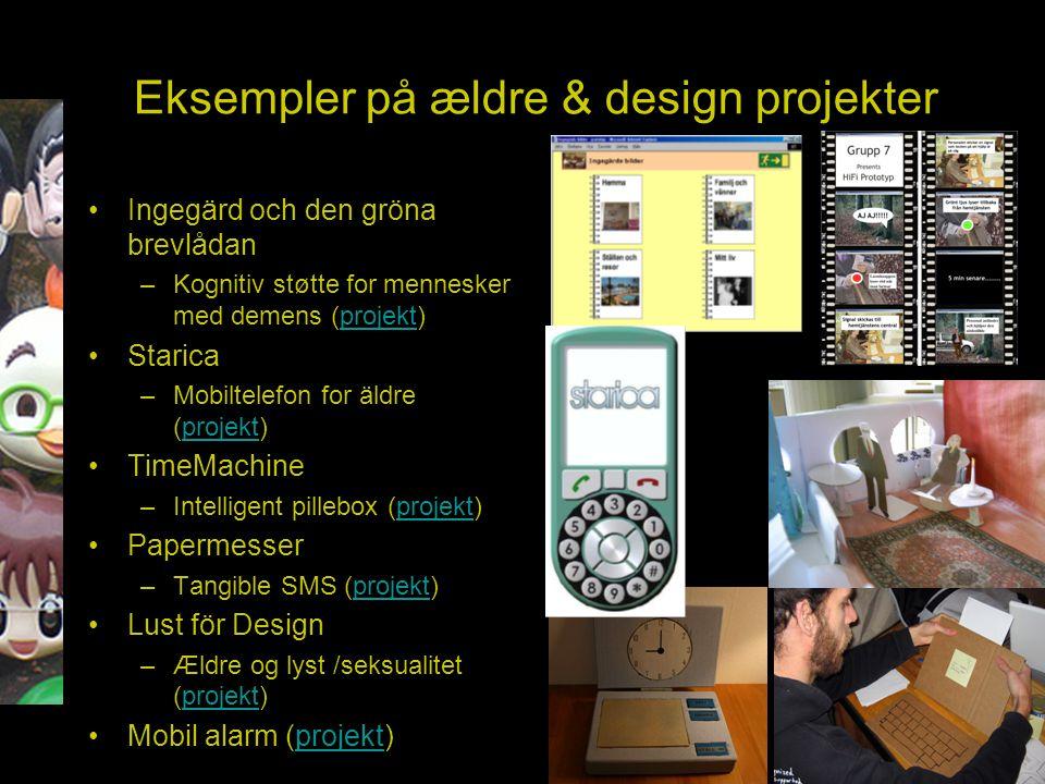 Eksempler på ældre & design projekter Ingegärd och den gröna brevlådan –Kognitiv støtte for mennesker med demens (projekt)projekt Starica –Mobiltelefon for äldre (projekt)projekt TimeMachine –Intelligent pillebox (projekt)projekt Papermesser –Tangible SMS (projekt)projekt Lust för Design –Ældre og lyst /seksualitet (projekt)projekt Mobil alarm (projekt)projekt