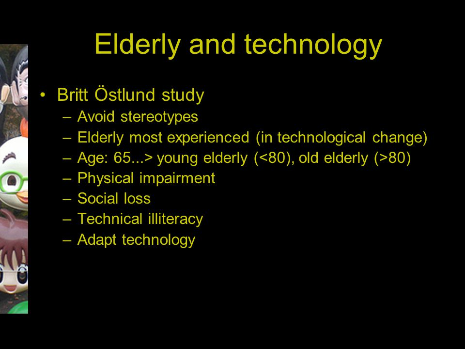 Elderly and technology Britt Östlund study –Avoid stereotypes –Elderly most experienced (in technological change) –Age: 65...> young elderly ( 80) –Physical impairment –Social loss –Technical illiteracy –Adapt technology