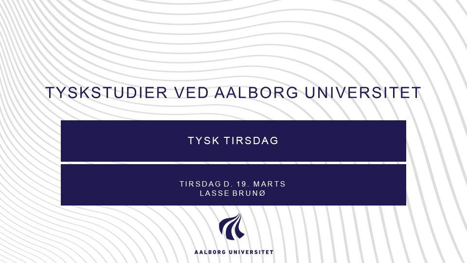TYSKSTUDIER VED AALBORG UNIVERSITET TYSK TIRSDAG TIRSDAG D. 19. MARTS LASSE BRUNØ