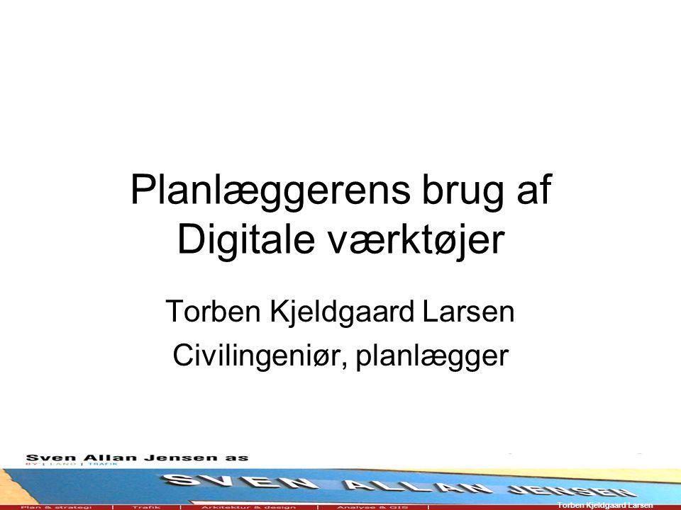 Torben Kjeldgaard Larsen Planlæggerens brug af Digitale værktøjer Torben Kjeldgaard Larsen Civilingeniør, planlægger