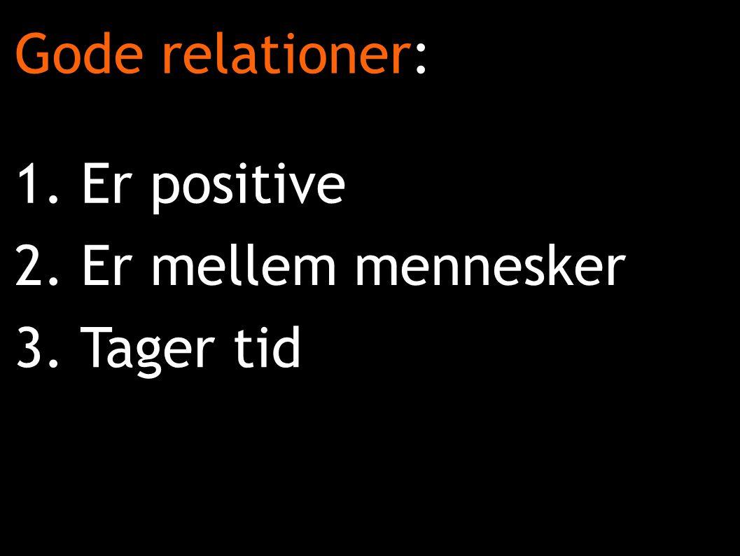 2. Er mellem mennesker Gode relationer: 1. Er positive 3. Tager tid