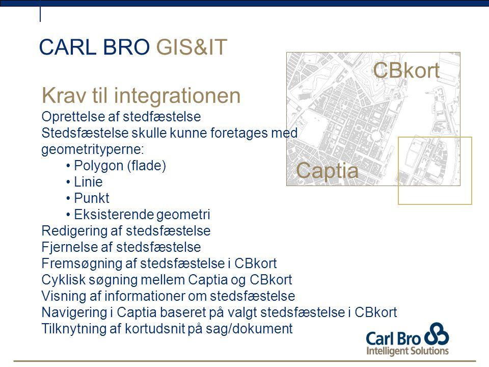 CARL BRO GIS&IT CBkort Krav til integrationen Oprettelse af stedfæstelse Stedsfæstelse skulle kunne foretages med geometrityperne: Polygon (flade) Linie Punkt Eksisterende geometri Redigering af stedsfæstelse Fjernelse af stedsfæstelse Fremsøgning af stedsfæstelse i CBkort Cyklisk søgning mellem Captia og CBkort Visning af informationer om stedsfæstelse Navigering i Captia baseret på valgt stedsfæstelse i CBkort Tilknytning af kortudsnit på sag/dokument Captia