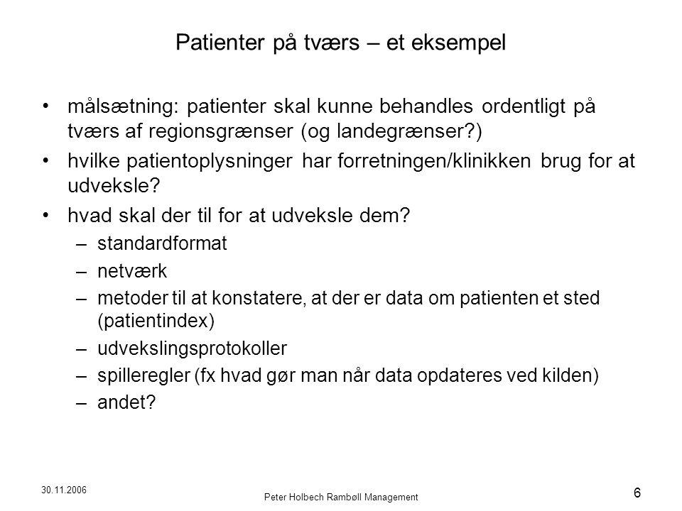 30.11.2006 Peter Holbech Rambøll Management 6 Patienter på tværs – et eksempel målsætning: patienter skal kunne behandles ordentligt på tværs af regionsgrænser (og landegrænser ) hvilke patientoplysninger har forretningen/klinikken brug for at udveksle.