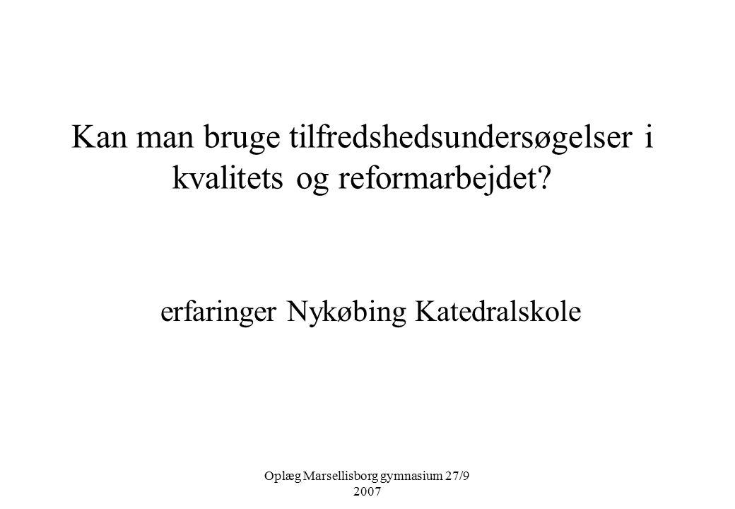 Oplæg Marsellisborg gymnasium 27/9 2007 Kan man bruge tilfredshedsundersøgelser i kvalitets og reformarbejdet.