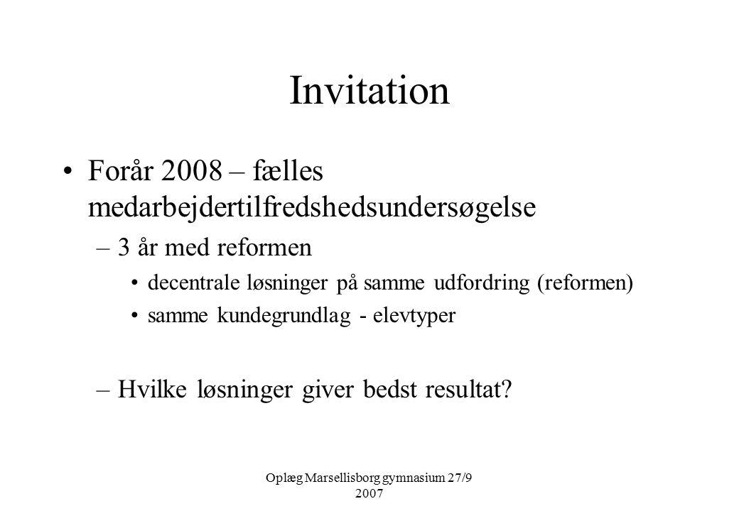 Oplæg Marsellisborg gymnasium 27/9 2007 Invitation Forår 2008 – fælles medarbejdertilfredshedsundersøgelse –3 år med reformen decentrale løsninger på samme udfordring (reformen) samme kundegrundlag - elevtyper –Hvilke løsninger giver bedst resultat