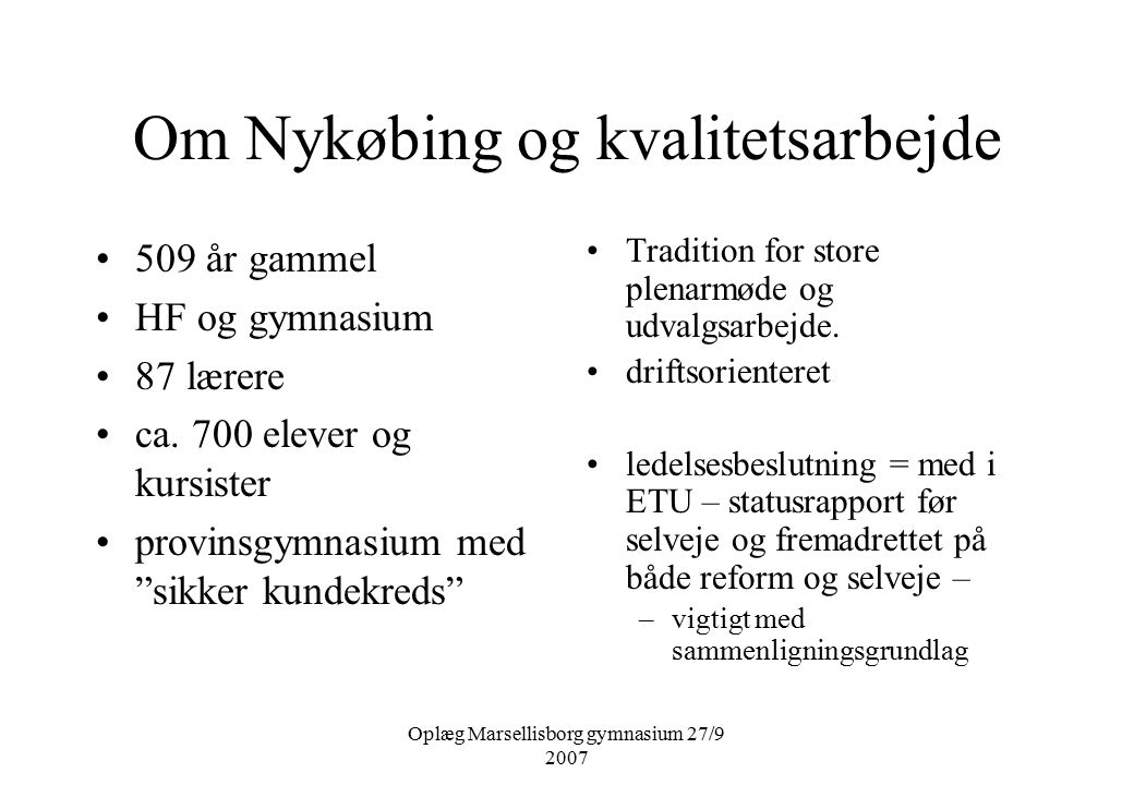 Oplæg Marsellisborg gymnasium 27/9 2007 Om Nykøbing og kvalitetsarbejde 509 år gammel HF og gymnasium 87 lærere ca.