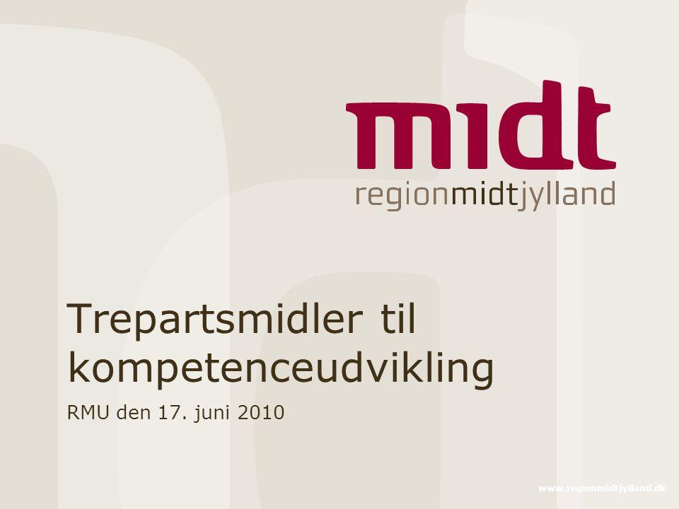www.regionmidtjylland.dk Trepartsmidler til kompetenceudvikling RMU den 17. juni 2010