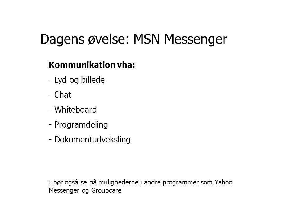 Dagens øvelse: MSN Messenger Kommunikation vha: - Lyd og billede - Chat - Whiteboard - Programdeling - Dokumentudveksling I bør også se på mulighederne i andre programmer som Yahoo Messenger og Groupcare