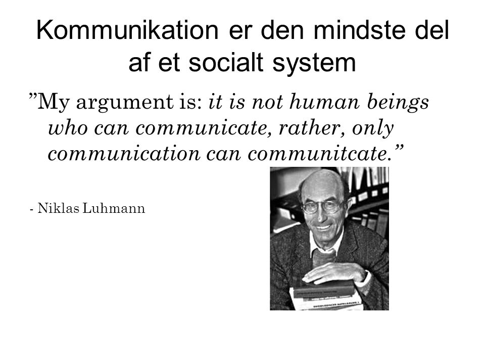 Kommunikation er den mindste del af et socialt system My argument is: it is not human beings who can communicate, rather, only communication can communitcate. - Niklas Luhmann