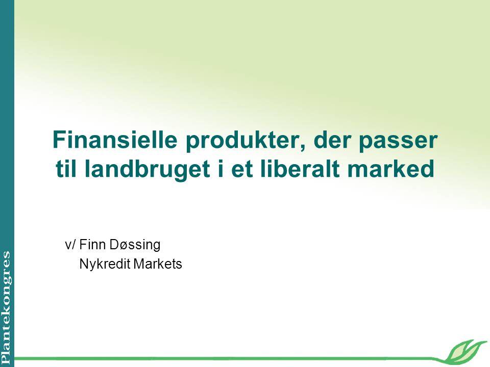 Finansielle produkter, der passer til landbruget i et liberalt marked v/Finn Døssing Nykredit Markets