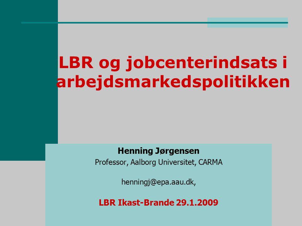 LBR og jobcenterindsats i arbejdsmarkedspolitikken Henning Jørgensen Professor, Aalborg Universitet, CARMA henningj@epa.aau.dk, LBR Ikast-Brande 29.1.2009