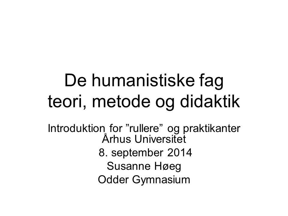 De humanistiske fag teori, metode og didaktik Introduktion for rullere og praktikanter Århus Universitet 8.