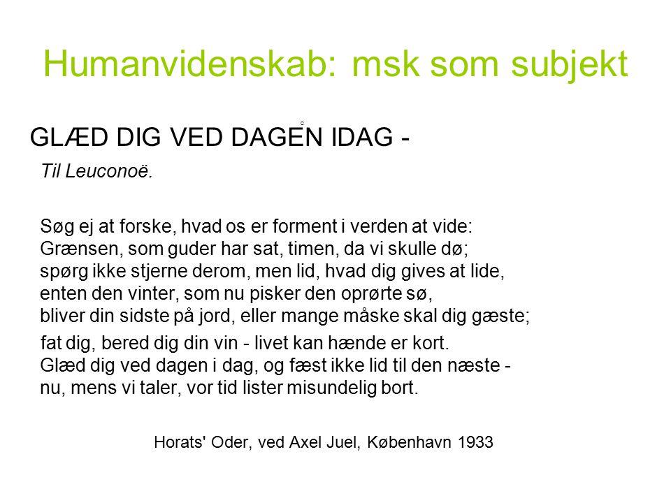 Humanvidenskab: msk som subjekt GLÆD DIG VED DAGEN IDAG - Til Leuconoë.