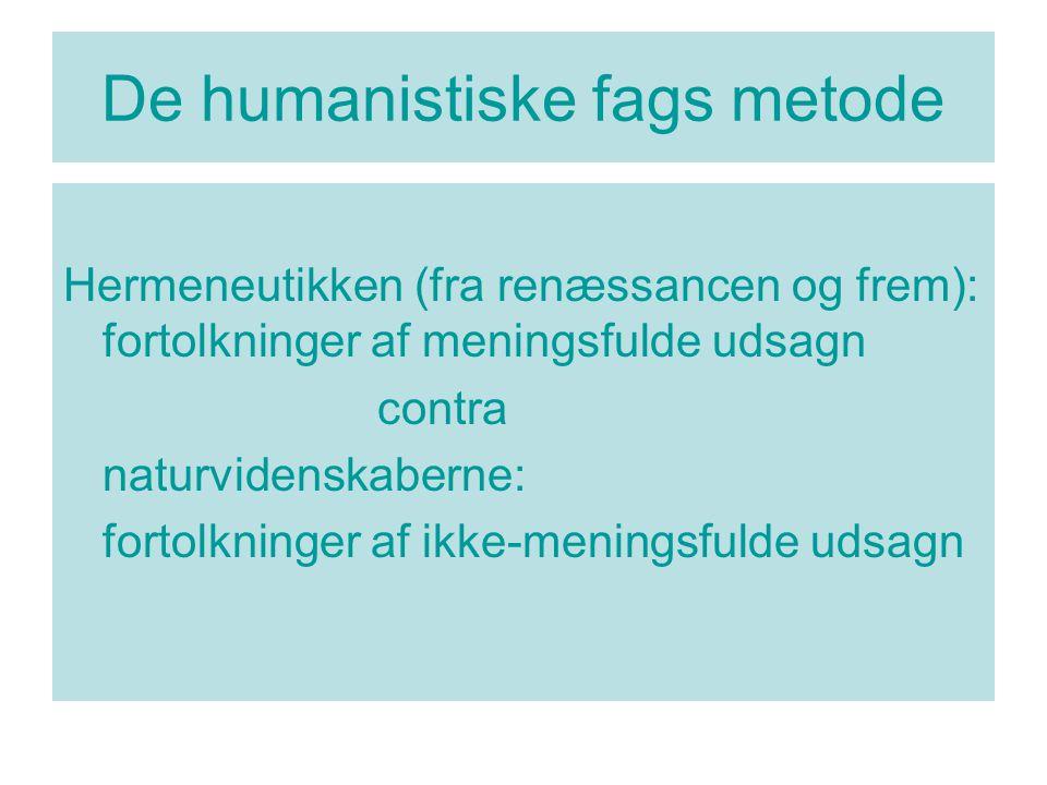 De humanistiske fags metode Hermeneutikken (fra renæssancen og frem): fortolkninger af meningsfulde udsagn contra naturvidenskaberne: fortolkninger af ikke-meningsfulde udsagn