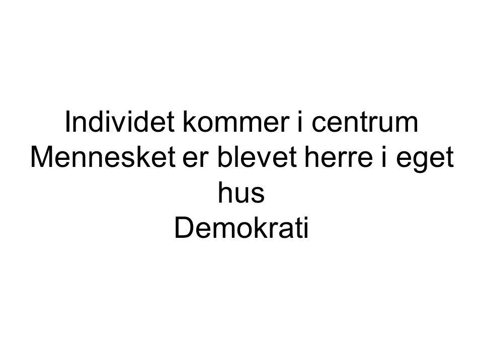 Individet kommer i centrum Mennesket er blevet herre i eget hus Demokrati