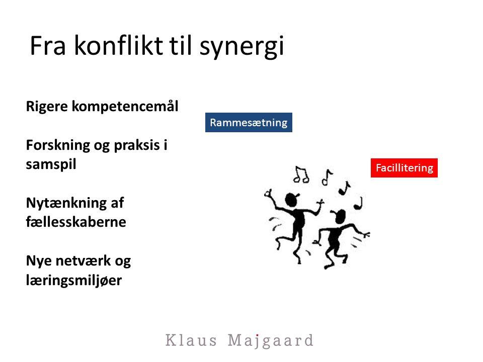 Fra konflikt til synergi Rigere kompetencemål Forskning og praksis i samspil Nytænkning af fællesskaberne Nye netværk og læringsmiljøer Rammesætning Facillitering