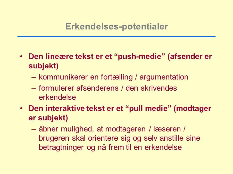 Erkendelses-potentialer Den lineære tekst er et push-medie (afsender er subjekt) –kommunikerer en fortælling / argumentation –formulerer afsenderens / den skrivendes erkendelse Den interaktive tekst er et pull medie (modtager er subjekt) –åbner mulighed, at modtageren / læseren / brugeren skal orientere sig og selv anstille sine betragtninger og nå frem til en erkendelse