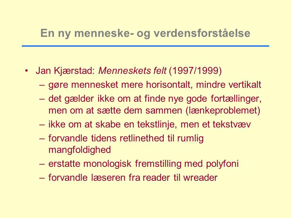 En ny menneske- og verdensforståelse Jan Kjærstad: Menneskets felt (1997/1999) –gøre mennesket mere horisontalt, mindre vertikalt –det gælder ikke om at finde nye gode fortællinger, men om at sætte dem sammen (lænkeproblemet) –ikke om at skabe en tekstlinje, men et tekstvæv –forvandle tidens retlinethed til rumlig mangfoldighed –erstatte monologisk fremstilling med polyfoni –forvandle læseren fra reader til wreader