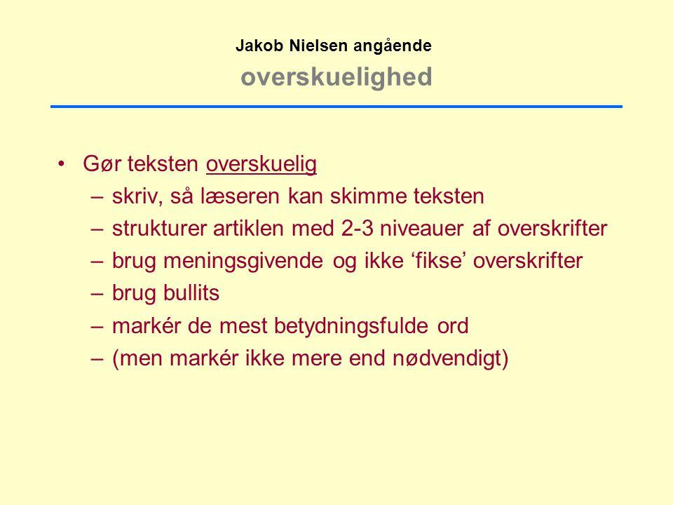 overskuelighed Gør teksten overskuelig –skriv, så læseren kan skimme teksten –strukturer artiklen med 2-3 niveauer af overskrifter –brug meningsgivende og ikke 'fikse' overskrifter –brug bullits –markér de mest betydningsfulde ord –(men markér ikke mere end nødvendigt) Jakob Nielsen angående