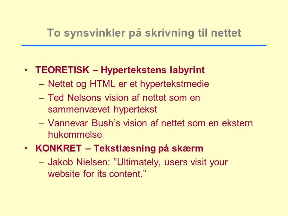 To synsvinkler på skrivning til nettet TEORETISK – Hypertekstens labyrint –Nettet og HTML er et hypertekstmedie –Ted Nelsons vision af nettet som en sammenvævet hypertekst –Vannevar Bush's vision af nettet som en ekstern hukommelse KONKRET – Tekstlæsning på skærm –Jakob Nielsen: Ultimately, users visit your website for its content.