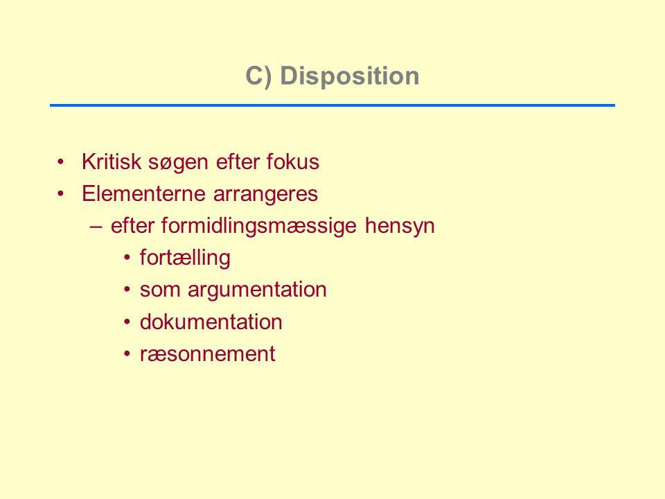 C) Disposition Kritisk søgen efter fokus Elementerne arrangeres –efter formidlingsmæssige hensyn fortælling som argumentation dokumentation ræsonnement