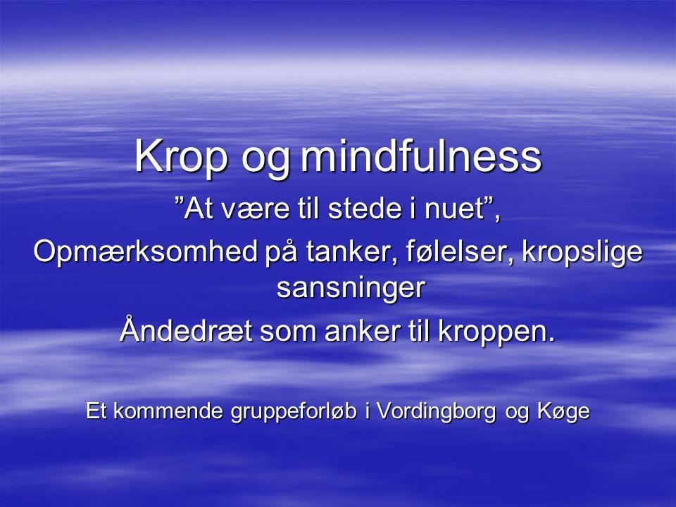 Krop og mindfulness At være til stede i nuet , Opmærksomhed på tanker, følelser, kropslige sansninger Åndedræt som anker til kroppen.