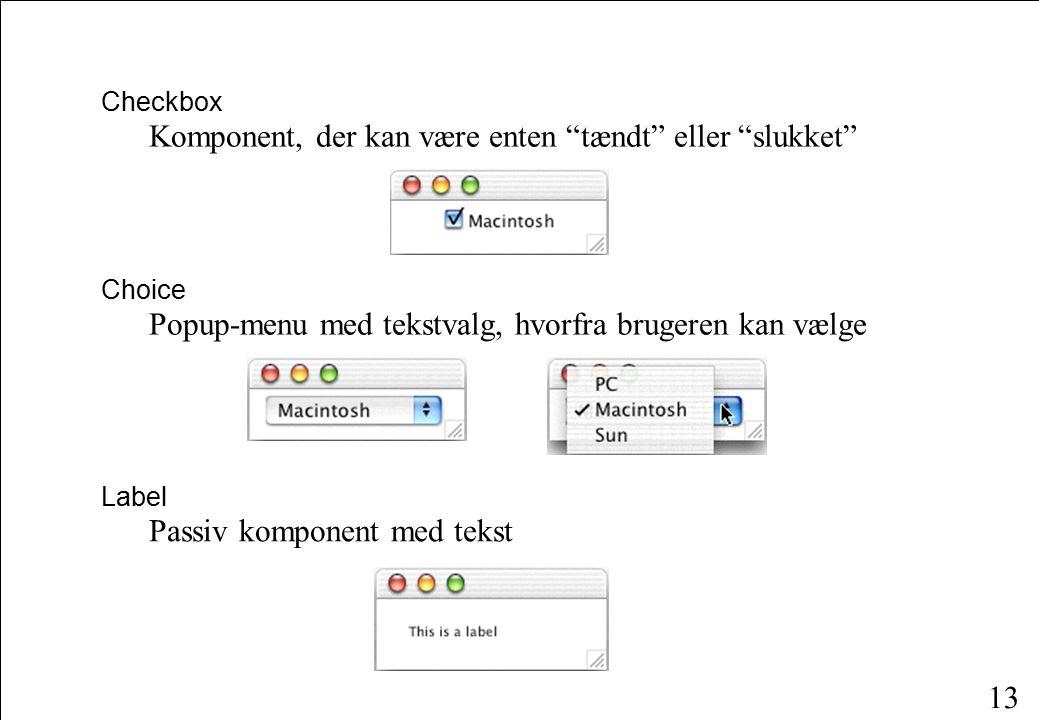 13 Choice Popup-menu med tekstvalg, hvorfra brugeren kan vælge Checkbox Komponent, der kan være enten tændt eller slukket Label Passiv komponent med tekst