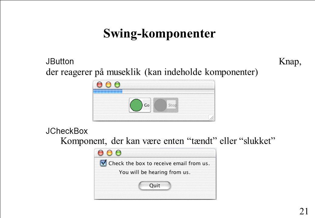 21 Swing-komponenter JButton Knap, der reagerer på museklik (kan indeholde komponenter) JCheckBox Komponent, der kan være enten tændt eller slukket