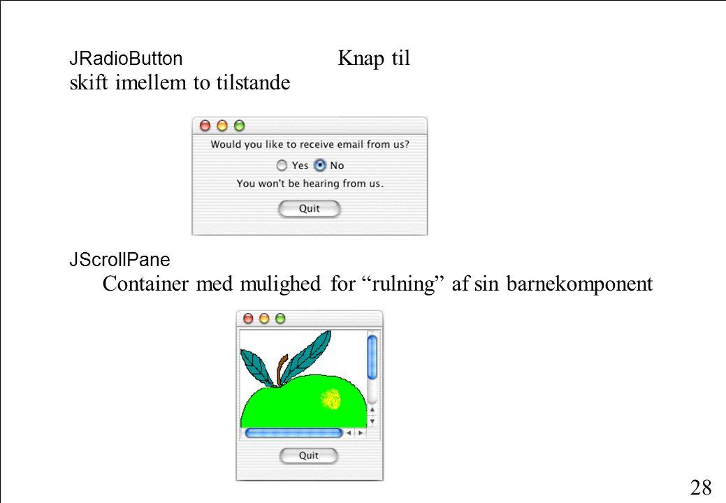 28 JRadioButton Knap til skift imellem to tilstande JScrollPane Container med mulighed for rulning af sin barnekomponent
