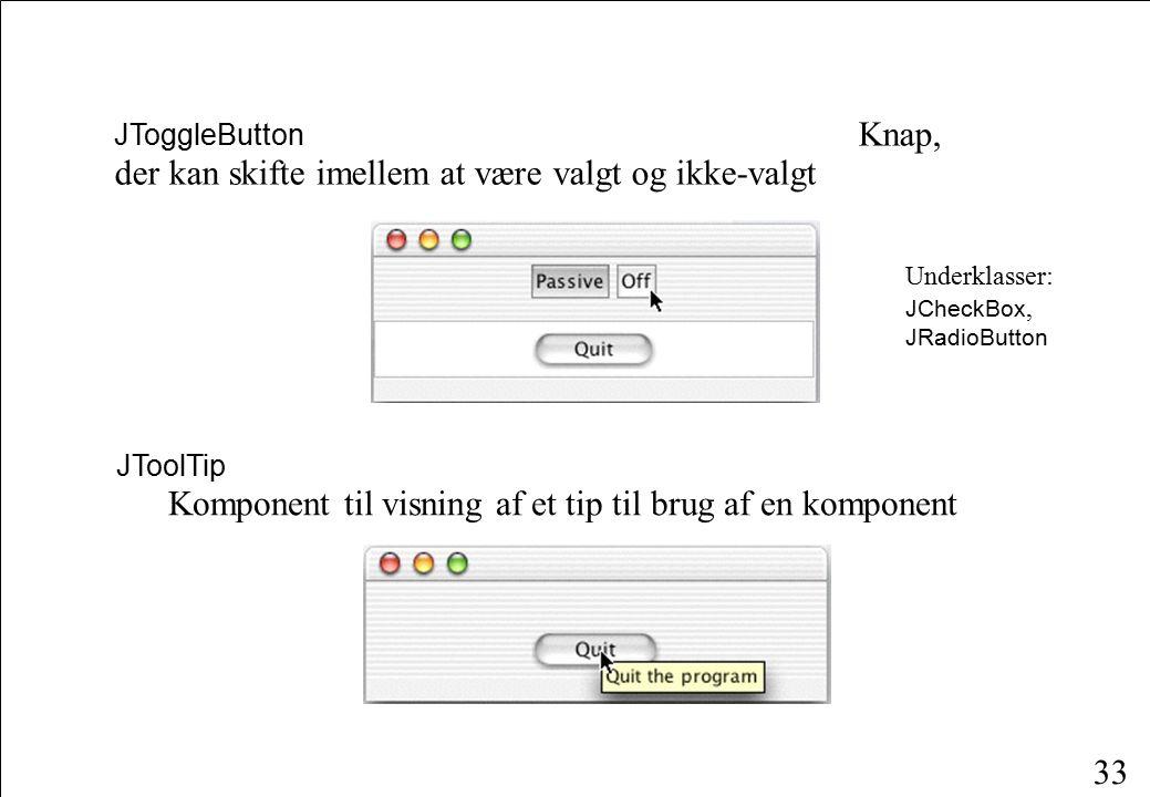 33 JToggleButton Knap, der kan skifte imellem at være valgt og ikke-valgt JToolTip Komponent til visning af et tip til brug af en komponent Underklasser: JCheckBox, JRadioButton