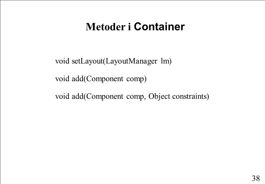38 Metoder i Container void setLayout(LayoutManager lm) void add(Component comp) void add(Component comp, Object constraints)